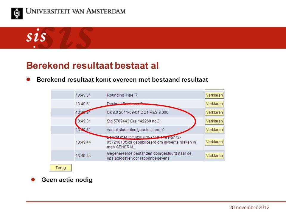 29 november 2012 Berekend resultaat bestaat al Berekend resultaat komt overeen met bestaand resultaat Geen actie nodig