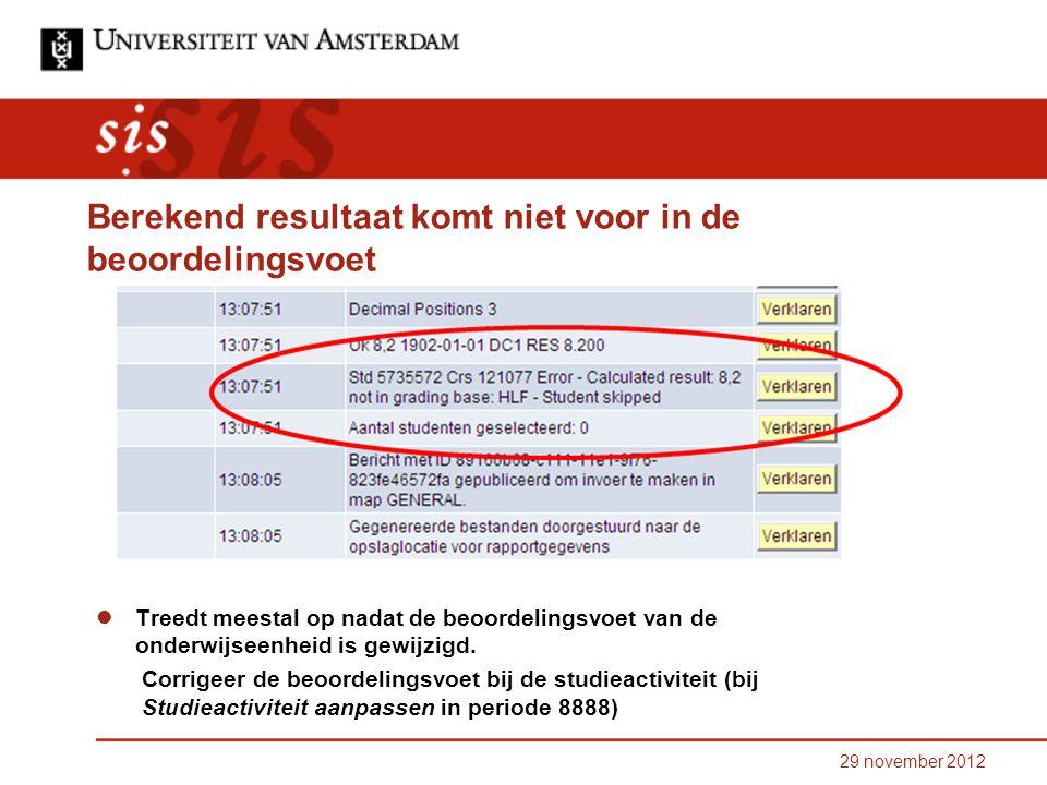 29 november 2012 Berekend resultaat komt niet voor in de beoordelingsvoet Treedt meestal op nadat de beoordelingsvoet van de onderwijseenheid is gewijzigd.