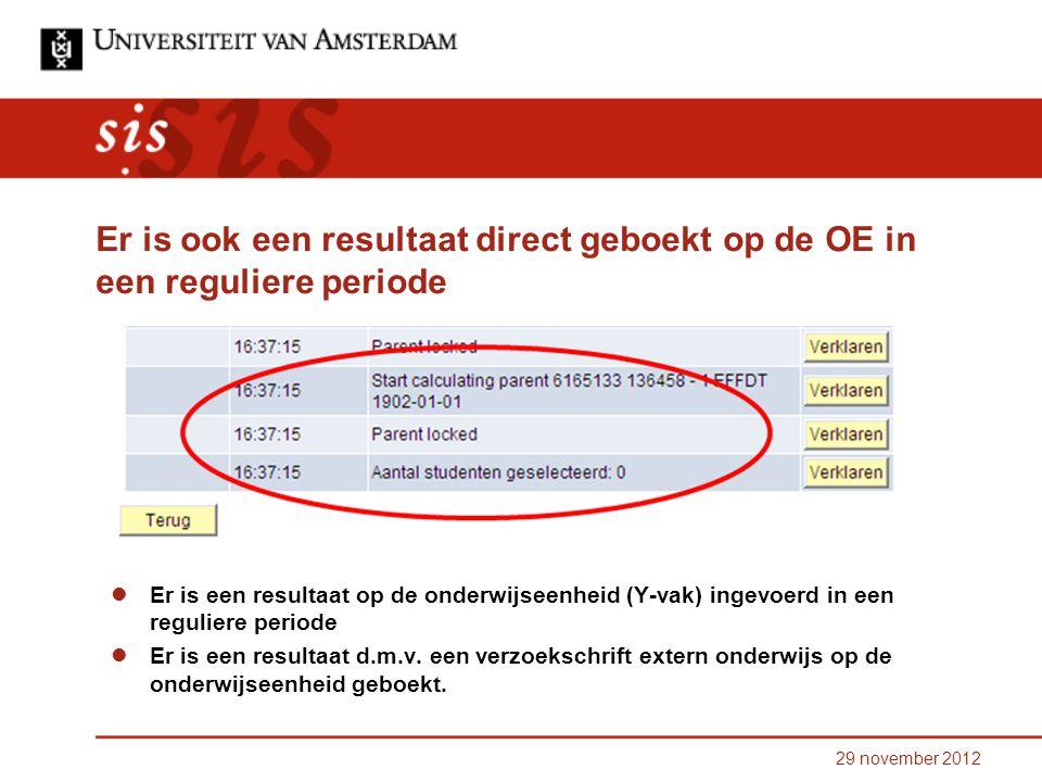 29 november 2012 Er is ook een resultaat direct geboekt op de OE in een reguliere periode Er is een resultaat op de onderwijseenheid (Y-vak) ingevoerd in een reguliere periode Er is een resultaat d.m.v.