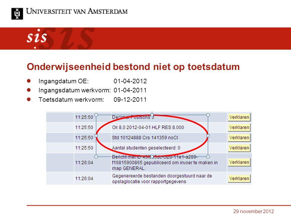 29 november 2012 Onderwijseenheid bestond niet op toetsdatum Ingangdatum OE: 01-04-2012 Ingangsdatum werkvorm:01-04-2011 Toetsdatum werkvorm: 09-12-2011