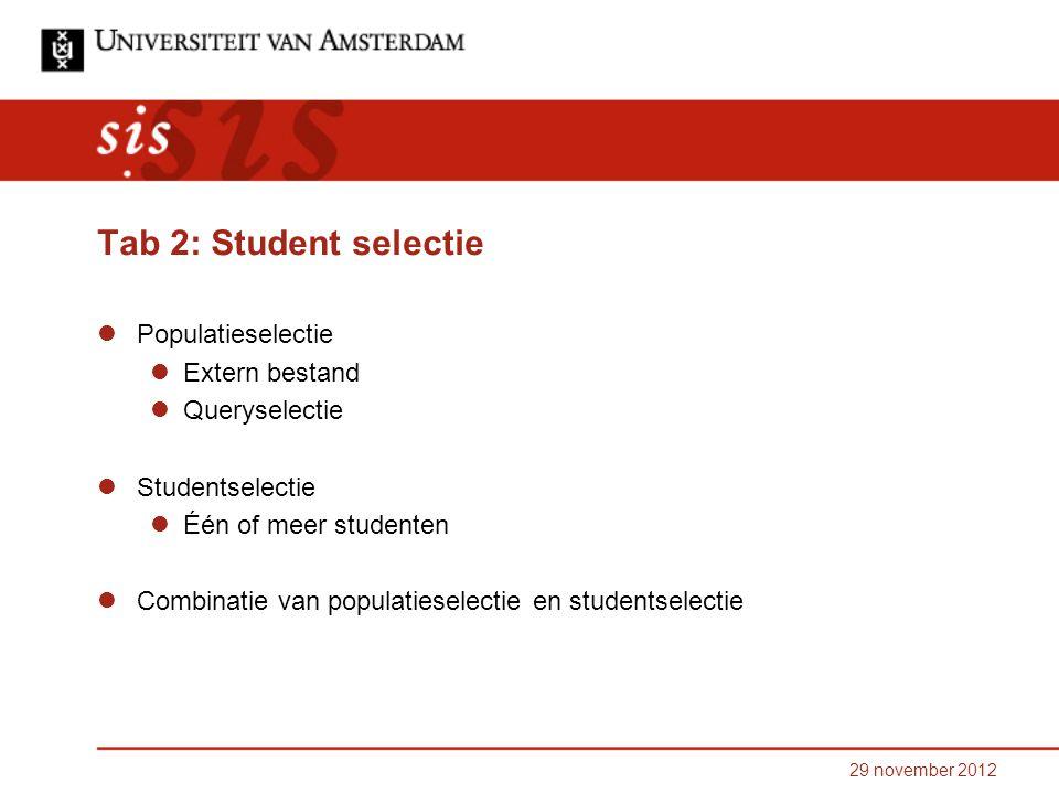 Tab 2: Student selectie Populatieselectie Extern bestand Queryselectie Studentselectie Één of meer studenten Combinatie van populatieselectie en studentselectie 29 november 2012