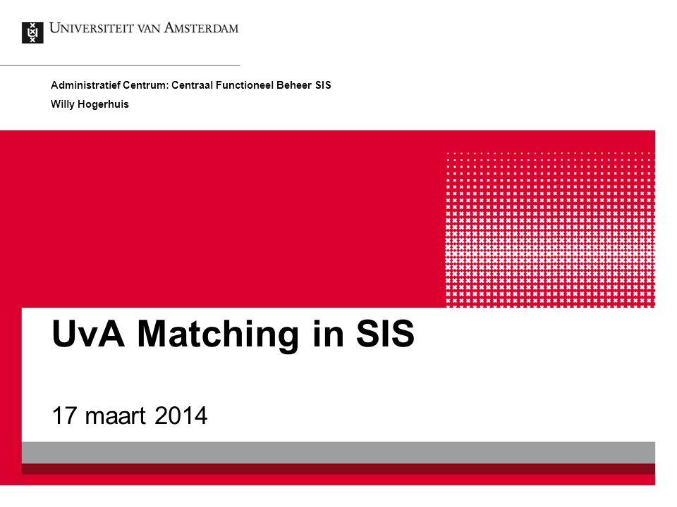 Registratie resultaat UvA Matching De aspirant student neemt deel aan UvA Matching En het matching resultaat wordt op de onderwijseenheid geadministreerd is SIS UvA Matching in SIS 17 maart 201412