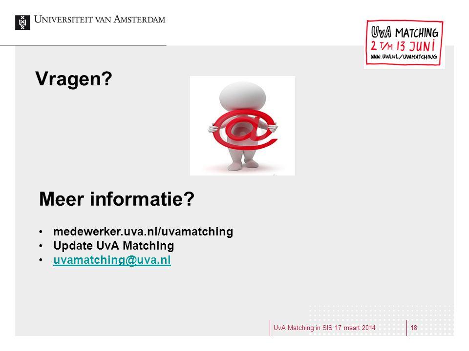Vragen? UvA Matching in SIS 17 maart 201418 Meer informatie? medewerker.uva.nl/uvamatching Update UvA Matching uvamatching@uva.nl