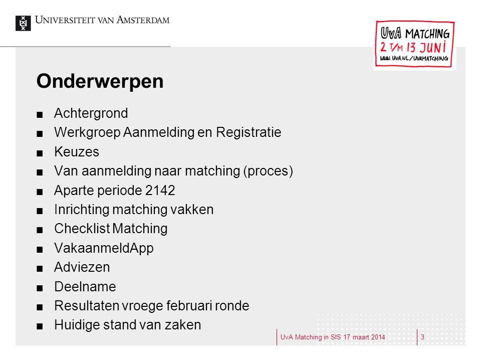 UvA Matching in SIS 17 maart 20143 Onderwerpen Achtergrond Werkgroep Aanmelding en Registratie Keuzes Van aanmelding naar matching (proces) Aparte per