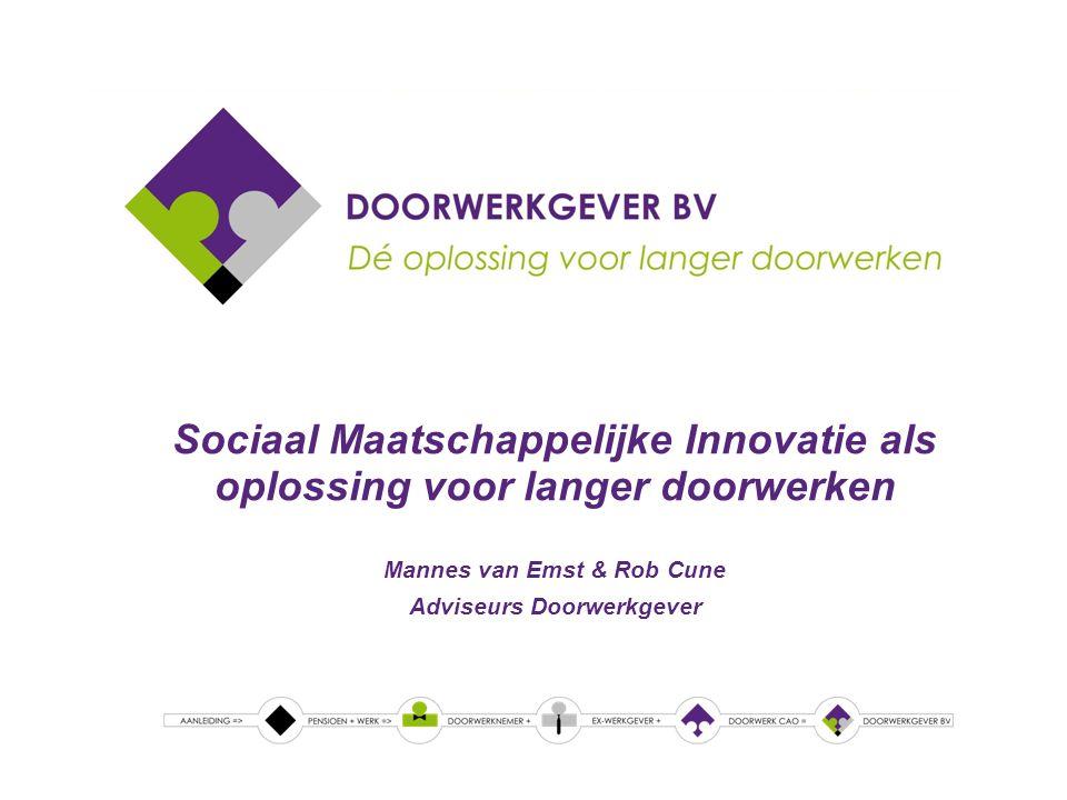 Sociaal Maatschappelijke Innovatie als oplossing voor langer doorwerken Mannes van Emst & Rob Cune Adviseurs Doorwerkgever