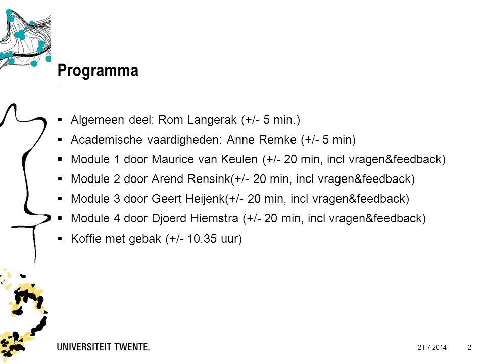 Programma  Algemeen deel: Rom Langerak (+/- 5 min.)  Academische vaardigheden: Anne Remke (+/- 5 min)  Module 1 door Maurice van Keulen (+/- 20 min, incl vragen&feedback)  Module 2 door Arend Rensink(+/- 20 min, incl vragen&feedback)  Module 3 door Geert Heijenk(+/- 20 min, incl vragen&feedback)  Module 4 door Djoerd Hiemstra (+/- 20 min, incl vragen&feedback)  Koffie met gebak (+/- 10.35 uur) 21-7-2014 2