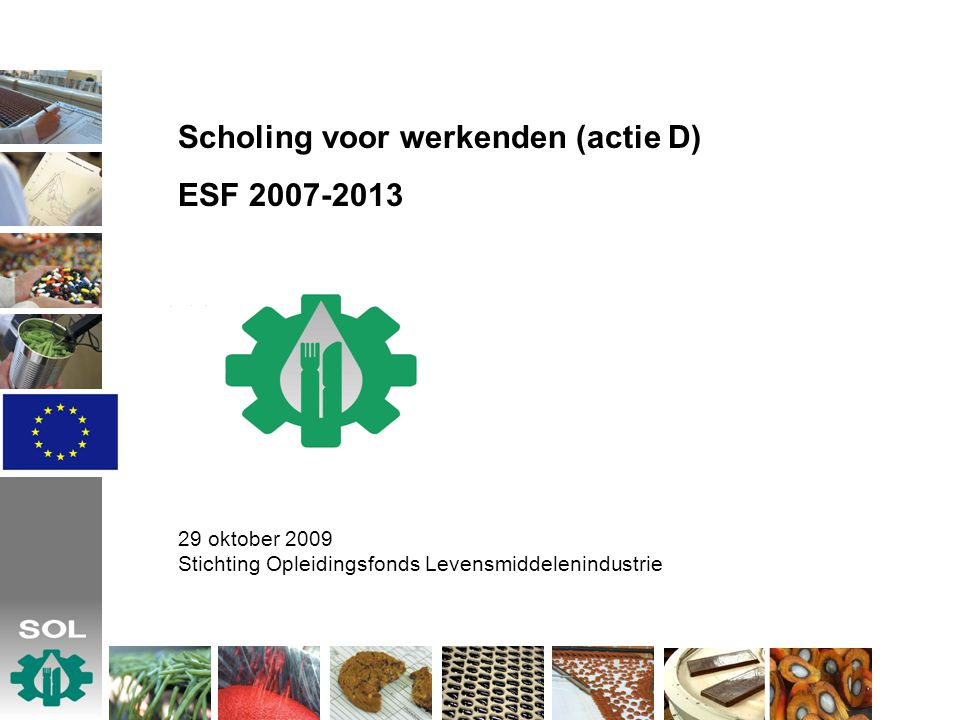 Scholing voor werkenden (actie D) ESF 2007-2013 29 oktober 2009 Stichting Opleidingsfonds Levensmiddelenindustrie