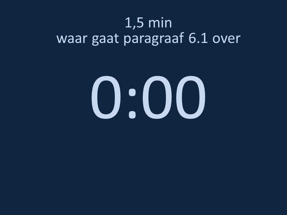 1,5 min waar gaat paragraaf 6.1 over 0:00
