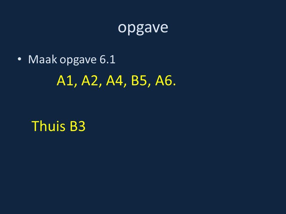 opgave Maak opgave 6.1 A1, A2, A4, B5, A6. Thuis B3