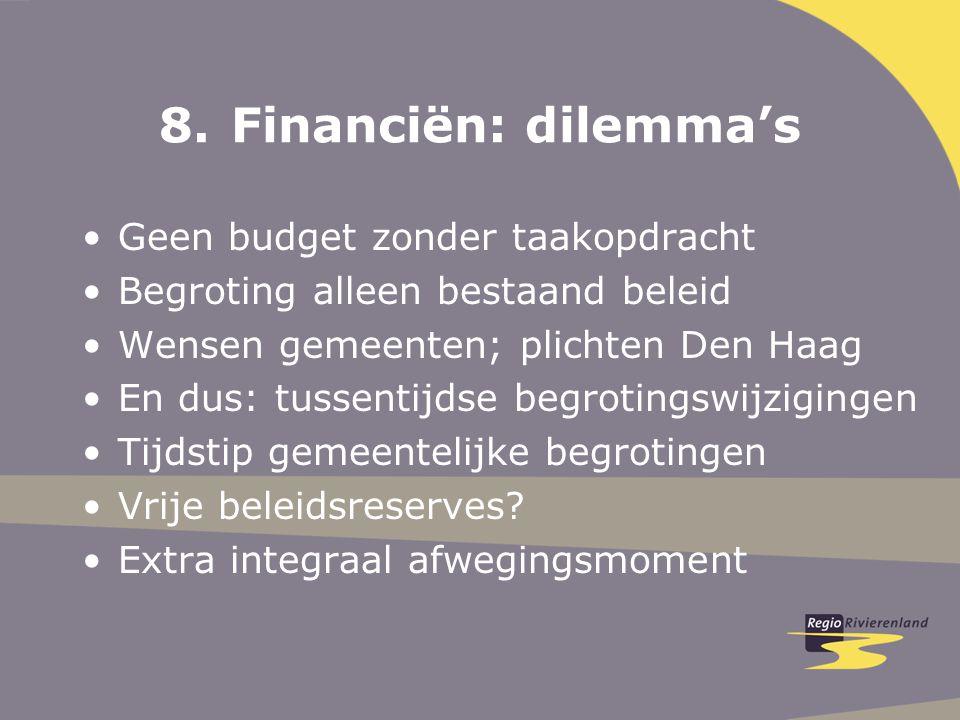 8.Financiën: dilemma's Geen budget zonder taakopdracht Begroting alleen bestaand beleid Wensen gemeenten; plichten Den Haag En dus: tussentijdse begrotingswijzigingen Tijdstip gemeentelijke begrotingen Vrije beleidsreserves.