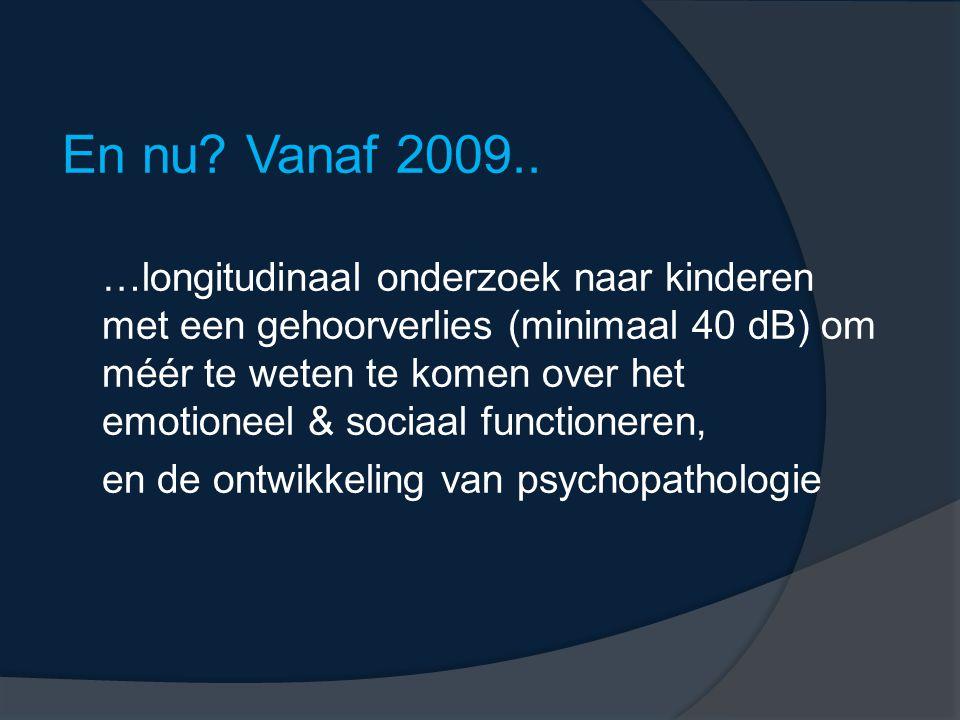 En nu? Vanaf 2009.. …longitudinaal onderzoek naar kinderen met een gehoorverlies (minimaal 40 dB) om méér te weten te komen over het emotioneel & soci