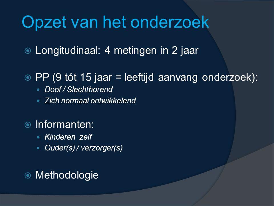 Opzet van het onderzoek  Longitudinaal: 4 metingen in 2 jaar  PP (9 tót 15 jaar = leeftijd aanvang onderzoek): Doof / Slechthorend Zich normaal ontwikkelend  Informanten: Kinderen zelf Ouder(s) / verzorger(s)  Methodologie