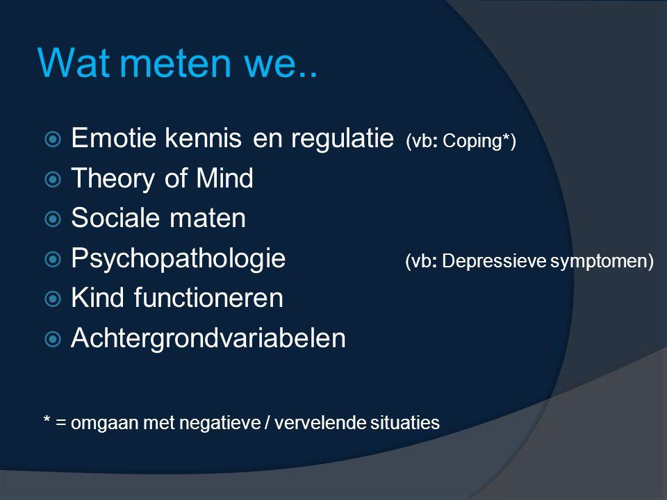 Wat meten we..  Emotie kennis en regulatie (vb: Coping*)  Theory of Mind  Sociale maten  Psychopathologie (vb: Depressieve symptomen)  Kind funct
