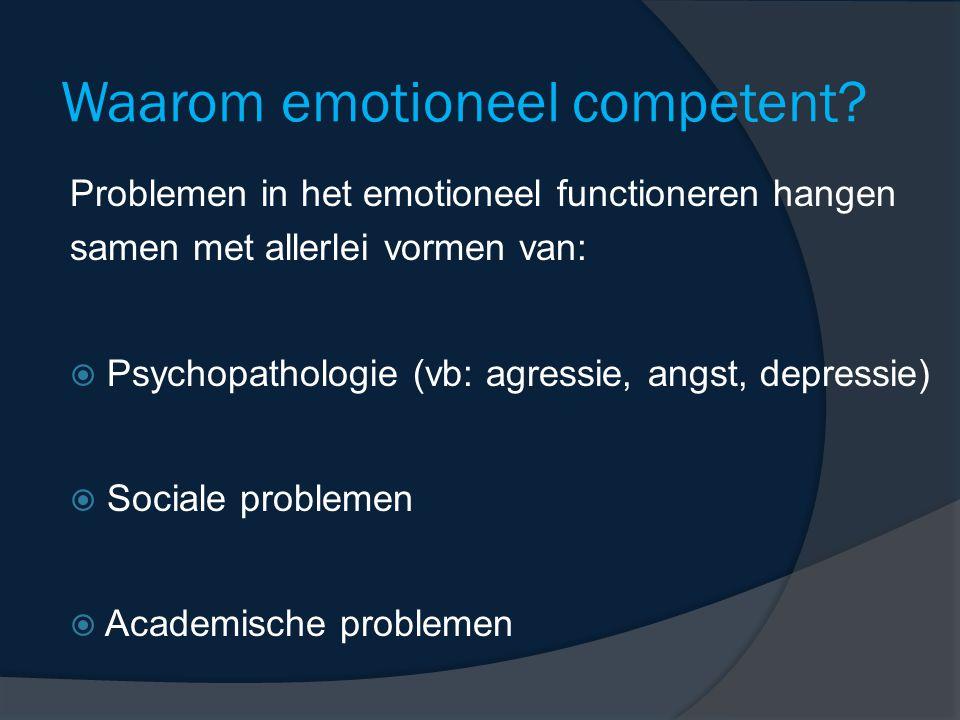 Waarom emotioneel competent? Problemen in het emotioneel functioneren hangen samen met allerlei vormen van:  Psychopathologie (vb: agressie, angst, d
