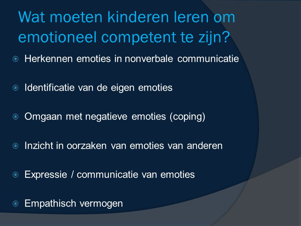 Wat moeten kinderen leren om emotioneel competent te zijn?  Herkennen emoties in nonverbale communicatie  Identificatie van de eigen emoties  Omgaa