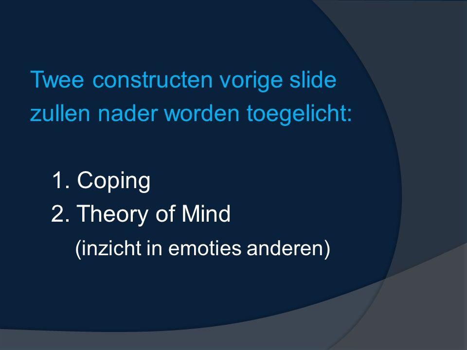 Twee constructen vorige slide zullen nader worden toegelicht: 1. Coping 2. Theory of Mind (inzicht in emoties anderen)