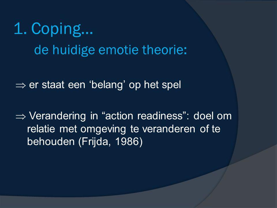 """1. Coping… de huidige emotie theorie:  er staat een 'belang' op het spel  Verandering in """"action readiness"""": doel om relatie met omgeving te verande"""