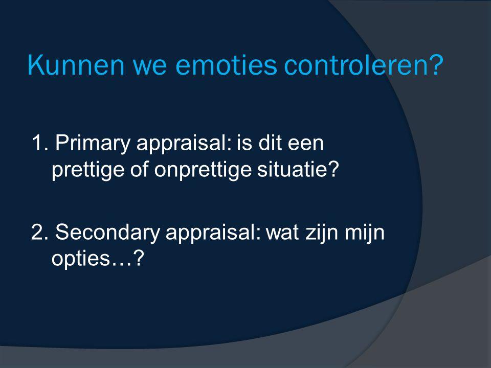 Kunnen we emoties controleren? 1. Primary appraisal: is dit een prettige of onprettige situatie? 2. Secondary appraisal: wat zijn mijn opties…?