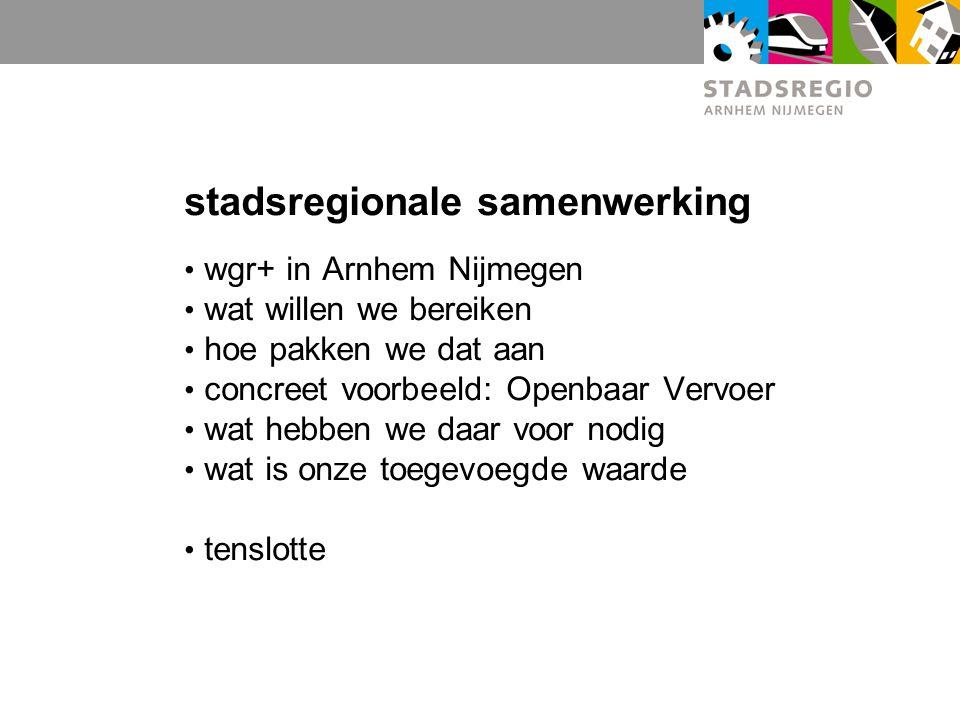 stadsregionale samenwerking wgr+ in Arnhem Nijmegen wat willen we bereiken hoe pakken we dat aan concreet voorbeeld: Openbaar Vervoer wat hebben we daar voor nodig wat is onze toegevoegde waarde tenslotte
