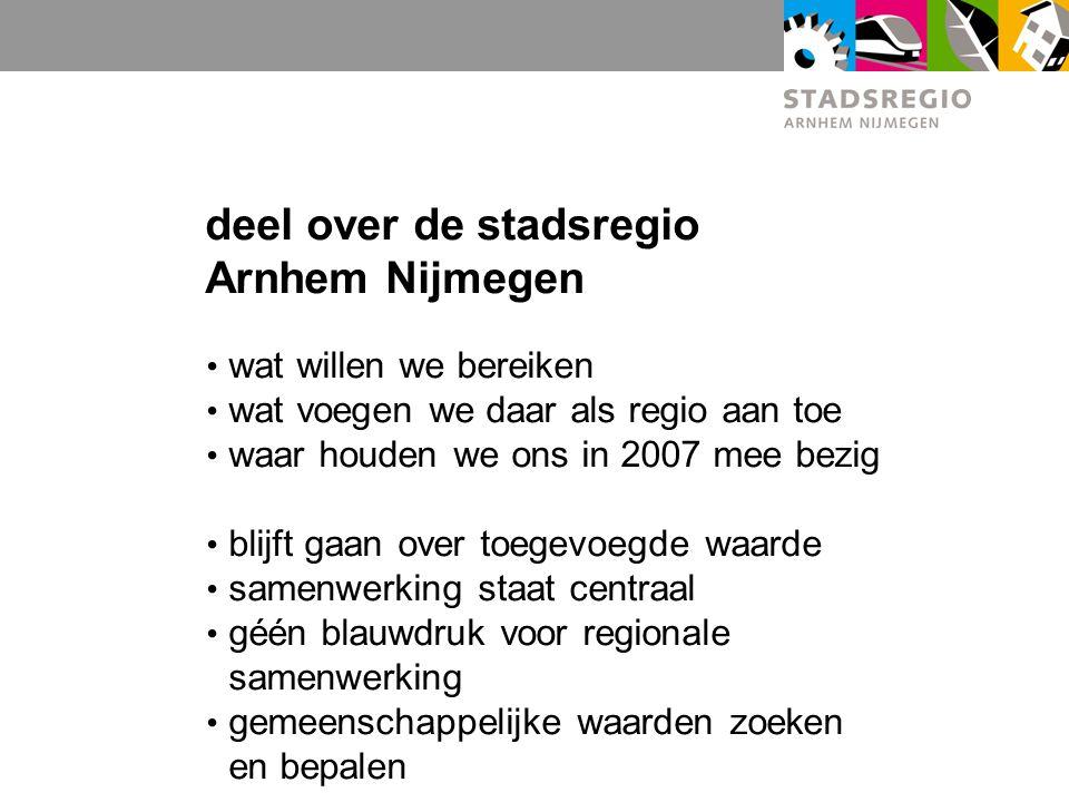 deel over de stadsregio Arnhem Nijmegen wat willen we bereiken wat voegen we daar als regio aan toe waar houden we ons in 2007 mee bezig blijft gaan over toegevoegde waarde samenwerking staat centraal géén blauwdruk voor regionale samenwerking gemeenschappelijke waarden zoeken en bepalen