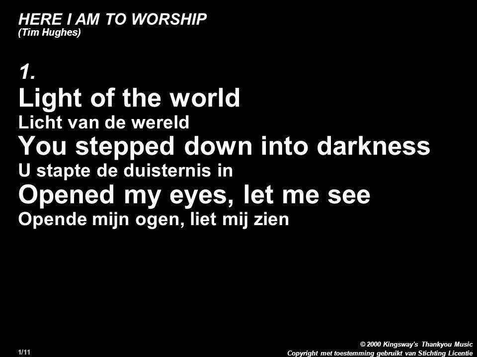 Copyright met toestemming gebruikt van Stichting Licentie © 2000 Kingsway s Thankyou Music 2/11 HERE I AM TO WORSHIP (Tim Hughes) 1.