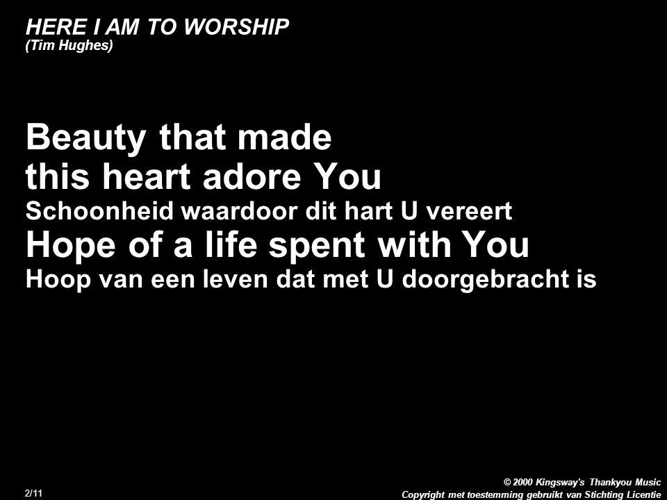 Copyright met toestemming gebruikt van Stichting Licentie © 2000 Kingsway s Thankyou Music 3/11 HERE I AM TO WORSHIP (Tim Hughes) Refrein: Here I am to worship Hier ben ik om U te aanbidden Here I am to bow down Hier ben ik om voor U neer te buigen Here I am to say that You re my God Hier ben ik om te zeggen dat U mijn God bent