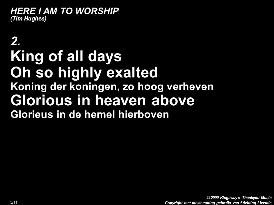 Copyright met toestemming gebruikt van Stichting Licentie © 2000 Kingsway s Thankyou Music 6/11 HERE I AM TO WORSHIP (Tim Hughes) 2.