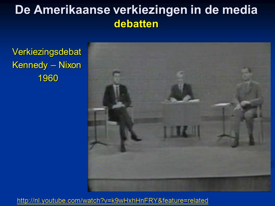 De Amerikaanse verkiezingen in de media debatten Verkiezingsdebat Kennedy – Nixon 1960 1960 http://nl.youtube.com/watch v=k9wHxhHnFRY&feature=related