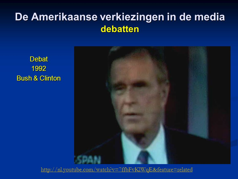 De Amerikaanse verkiezingen in de media debatten Debat1992 Bush & Clinton http://nl.youtube.com/watch v=7ffbFvKlWqE&feature=related