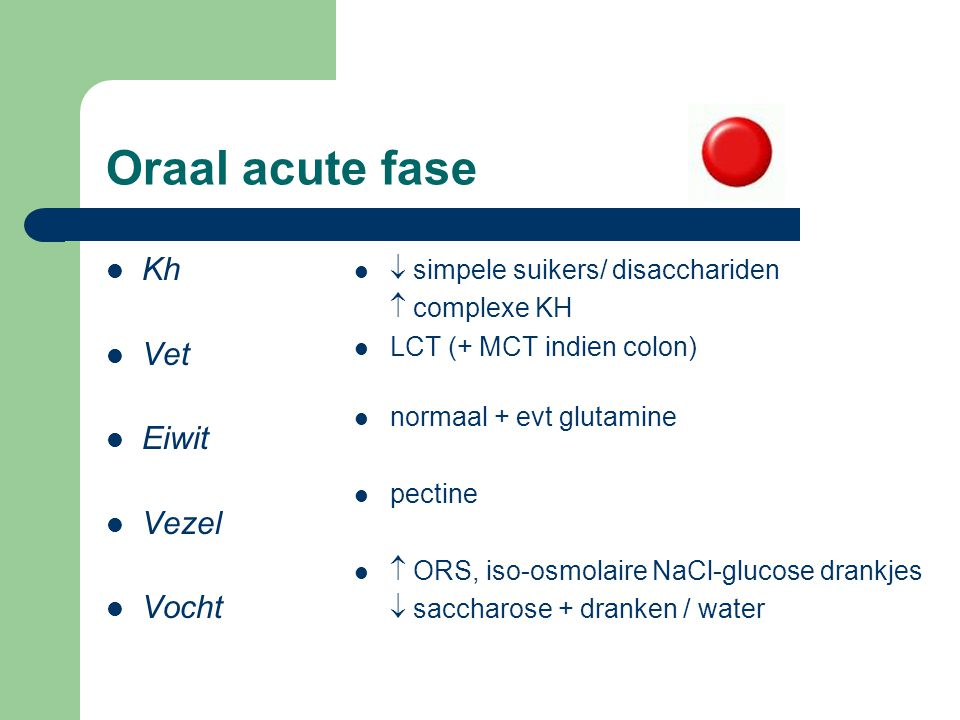 Oraal acute fase Kh Vet Eiwit Vezel Vocht  simpele suikers/ disacchariden  complexe KH LCT (+ MCT indien colon) normaal + evt glutamine pectine  OR
