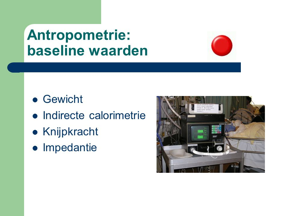 Antropometrie: baseline waarden Gewicht Indirecte calorimetrie Knijpkracht Impedantie