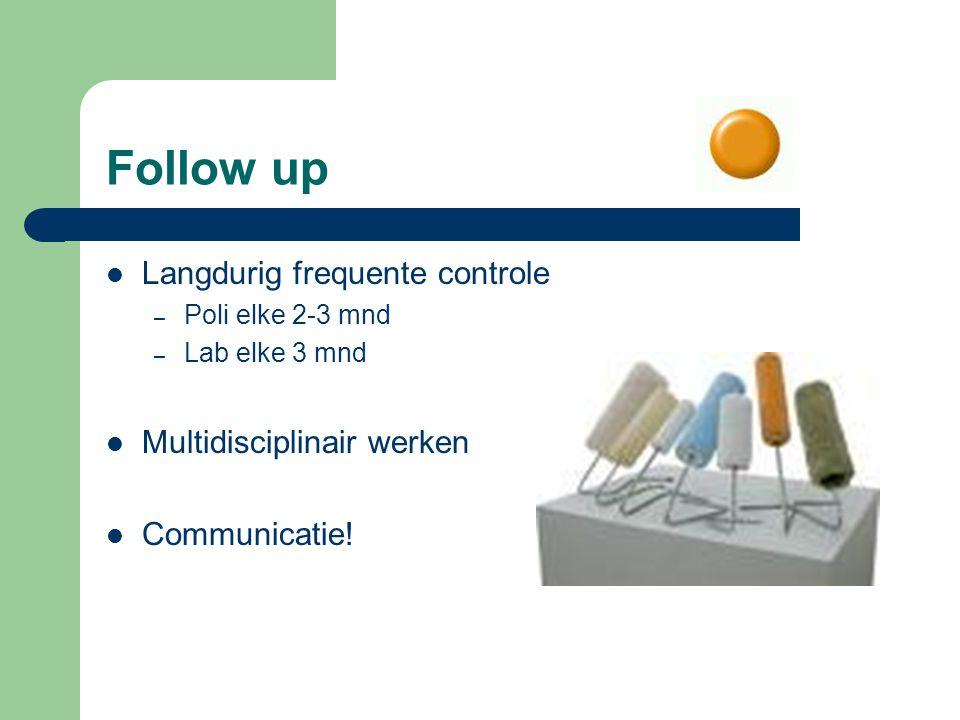 Follow up Langdurig frequente controle – Poli elke 2-3 mnd – Lab elke 3 mnd Multidisciplinair werken Communicatie!