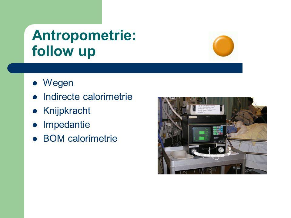 Antropometrie: follow up Wegen Indirecte calorimetrie Knijpkracht Impedantie BOM calorimetrie
