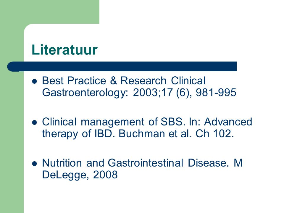 Literatuur Best Practice & Research Clinical Gastroenterology: 2003;17 (6), 981-995 Clinical management of SBS. In: Advanced therapy of IBD. Buchman e