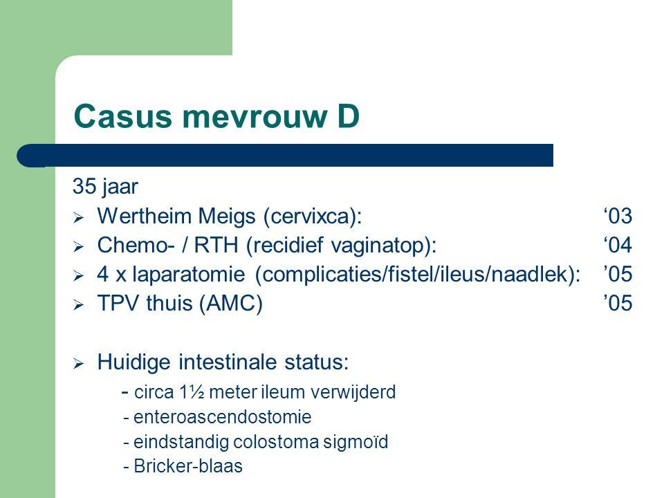 Casus mevrouw D 35 jaar  Wertheim Meigs (cervixca):'03  Chemo- / RTH (recidief vaginatop):'04  4 x laparatomie (complicaties/fistel/ileus/naadlek):