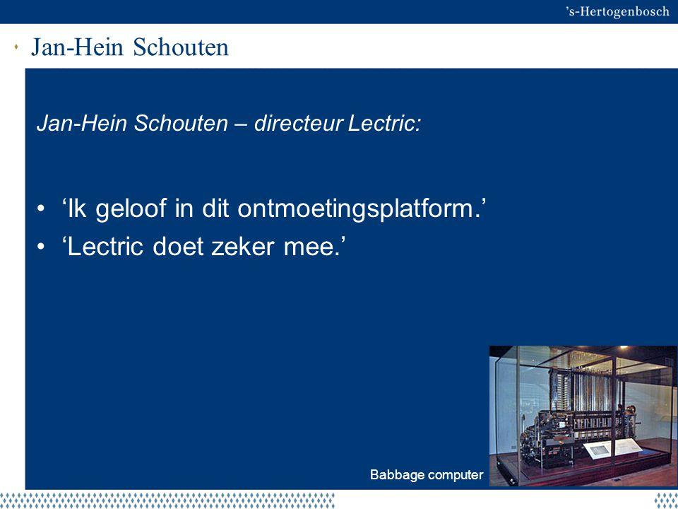 Jan-Hein Schouten Jan-Hein Schouten – directeur Lectric: 'Ik geloof in dit ontmoetingsplatform.' 'Lectric doet zeker mee.' Babbage computer