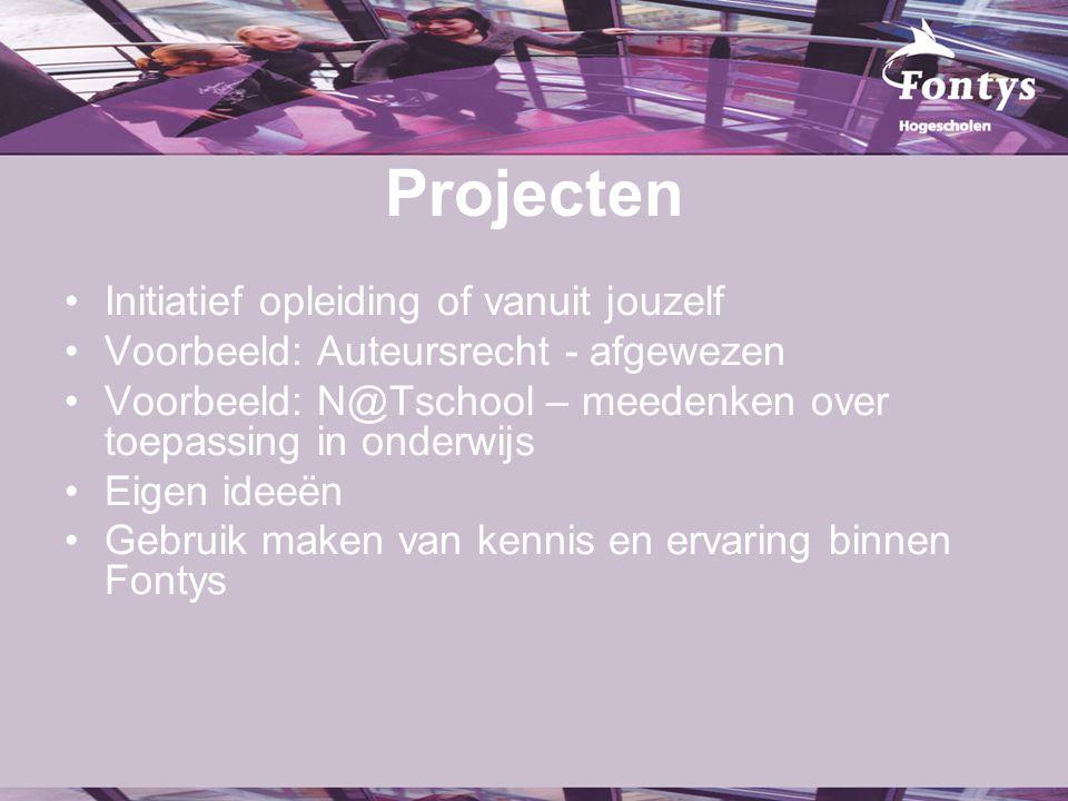Projecten Initiatief opleiding of vanuit jouzelf Voorbeeld: Auteursrecht - afgewezen Voorbeeld: N@Tschool – meedenken over toepassing in onderwijs Eigen ideeën Gebruik maken van kennis en ervaring binnen Fontys