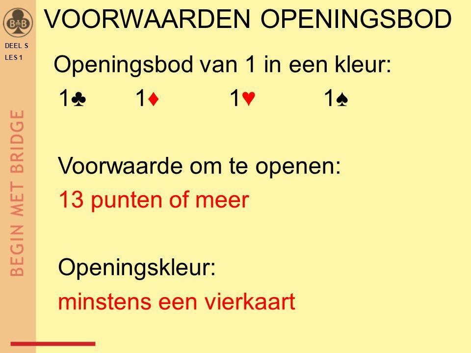 DEEL S LES 1 VOORWAARDEN OPENINGSBOD Openingsbod van 1 in een kleur: 1♣ 1♦ 1♥ 1♠ Voorwaarde om te openen: 13 punten of meer Openingskleur: minstens ee