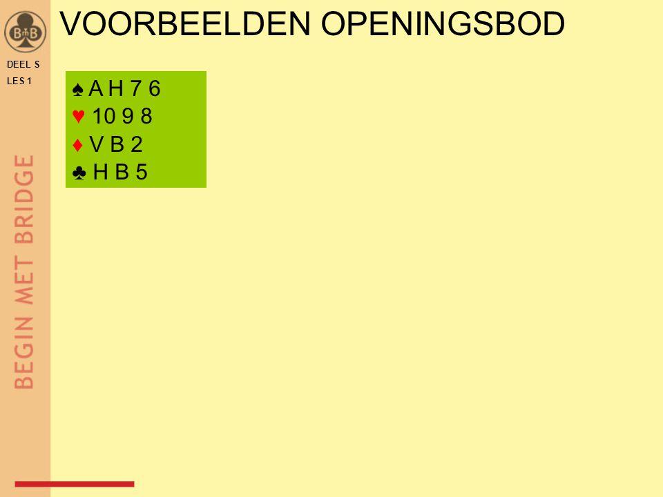 VOORBEELDEN OPENINGSBOD DEEL S LES 1 ♠ A H 7 6 ♥ 10 9 8 ♦ V B 2 ♣ H B 5