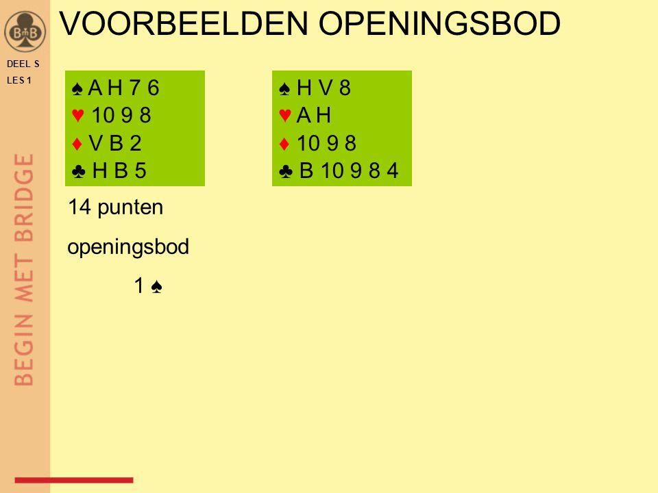 VOORBEELDEN OPENINGSBOD DEEL S LES 1 ♠ A H 7 6 ♥ 10 9 8 ♦ V B 2 ♣ H B 5 ♠ H V 8 ♥ A H ♦ 10 9 8 ♣ B 10 9 8 4 14 punten openingsbod 1 ♠