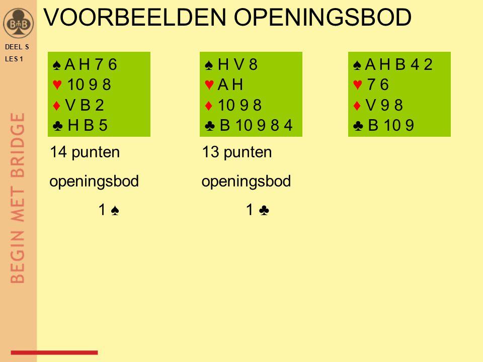 VOORBEELDEN OPENINGSBOD DEEL S LES 1 ♠ A H 7 6 ♥ 10 9 8 ♦ V B 2 ♣ H B 5 ♠ H V 8 ♥ A H ♦ 10 9 8 ♣ B 10 9 8 4 ♠ A H B 4 2 ♥ 7 6 ♦ V 9 8 ♣ B 10 9 14 punt