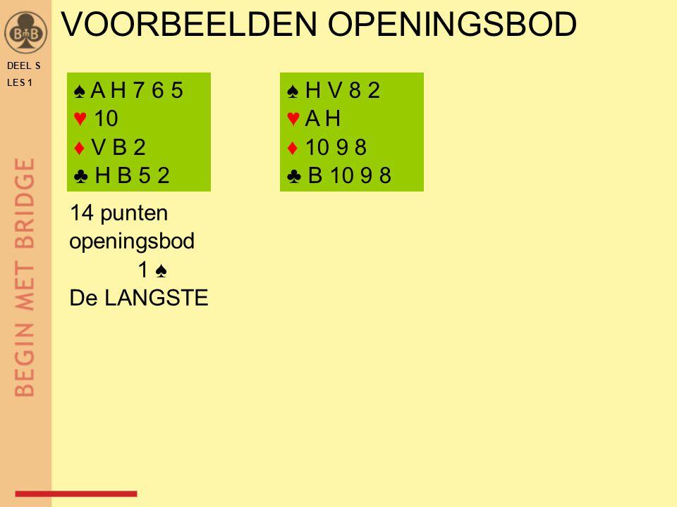 VOORBEELDEN OPENINGSBOD DEEL S LES 1 ♠ A H 7 6 5 ♥ 10 ♦ V B 2 ♣ H B 5 2 ♠ H V 8 2 ♥ A H ♦ 10 9 8 ♣ B 10 9 8 14 punten openingsbod 1 ♠ De LANGSTE