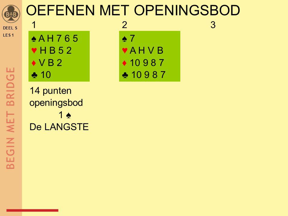 OEFENEN MET OPENINGSBOD DEEL S LES 1 ♠ A H 7 6 5 ♥ H B 5 2 ♦ V B 2 ♣ 10 ♠ 7 ♥ A H V B ♦ 10 9 8 7 ♣ 10 9 8 7 14 punten openingsbod 1 ♠ De LANGSTE 123