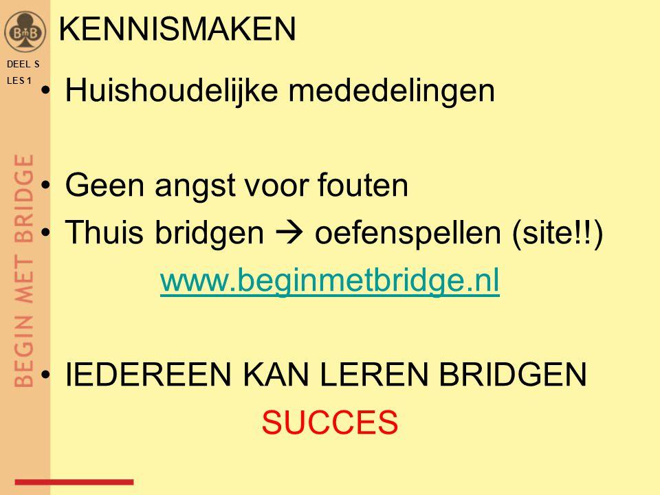 KENNISMAKEN Huishoudelijke mededelingen Geen angst voor fouten Thuis bridgen  oefenspellen (site!!) www.beginmetbridge.nl IEDEREEN KAN LEREN BRIDGEN