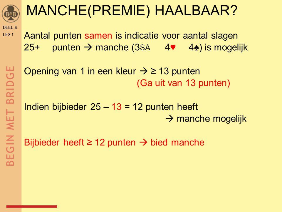 DEEL S LES 1 MANCHE(PREMIE) HAALBAAR? Aantal punten samen is indicatie voor aantal slagen 25+punten  manche (3 SA 4♥ 4♠) is mogelijk Opening van 1 in