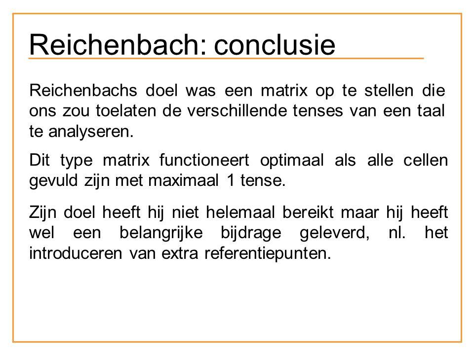 Reichenbach: conclusie Reichenbachs doel was een matrix op te stellen die ons zou toelaten de verschillende tenses van een taal te analyseren. Dit typ