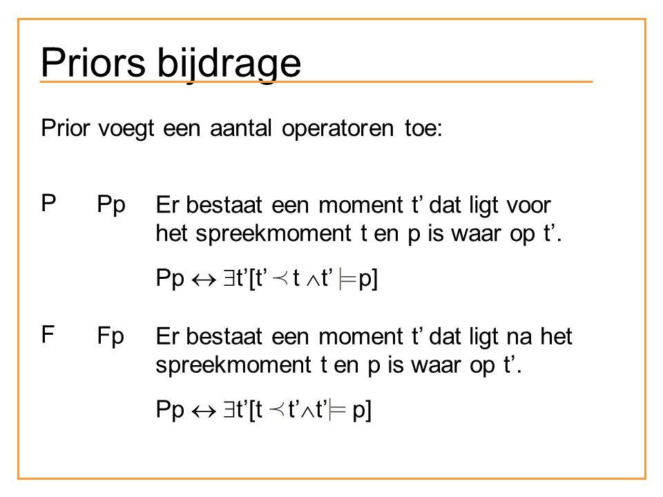 Priors bijdrage Prior voegt een aantal operatoren toe: P Pp Er bestaat een moment t' dat ligt voor het spreekmoment t en p is waar op t'. Pp   t'[t'