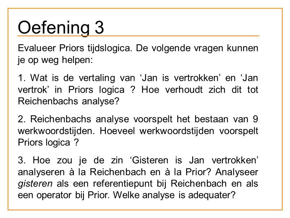 Oefening 3 Evalueer Priors tijdslogica. De volgende vragen kunnen je op weg helpen: 1. Wat is de vertaling van 'Jan is vertrokken' en 'Jan vertrok' in