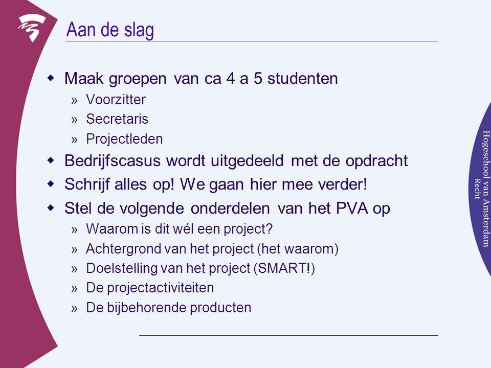 Aan de slag  Maak groepen van ca 4 a 5 studenten »Voorzitter »Secretaris »Projectleden  Bedrijfscasus wordt uitgedeeld met de opdracht  Schrijf all