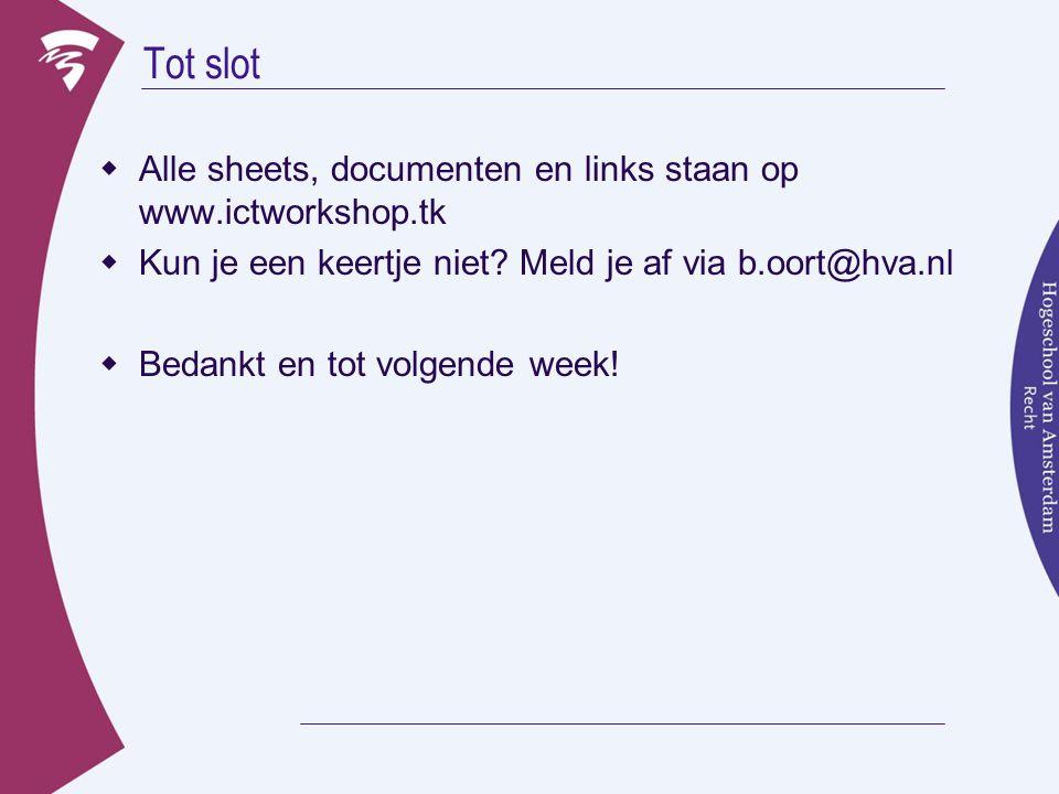 Tot slot  Alle sheets, documenten en links staan op www.ictworkshop.tk  Kun je een keertje niet? Meld je af via b.oort@hva.nl  Bedankt en tot volge
